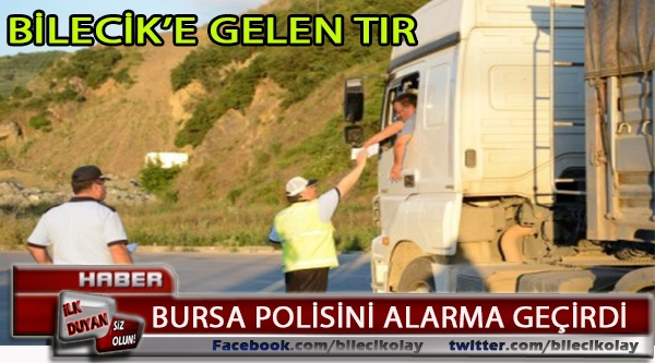 BİLECİK'E MAL GETİREN TIR BURSA POLİSİNİ ALARMA GEÇİRDİ