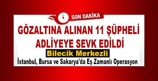 BİLECİK'TE GÖZALTINA ALINAN 11 ŞÜPHELİ ADLİYEYE SEVK EDİLDİ