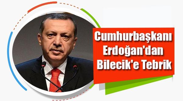 CUMHURBAŞKANI  ERDOĞAN'DAN  BİLECİK'E TEBRİK