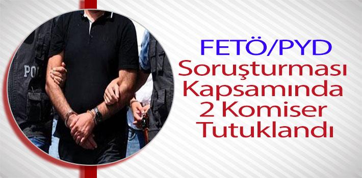 FETÖ/PYD SORUŞTURMASI KAPSAMINDA 2 KOMİSER TUTUKLANDI