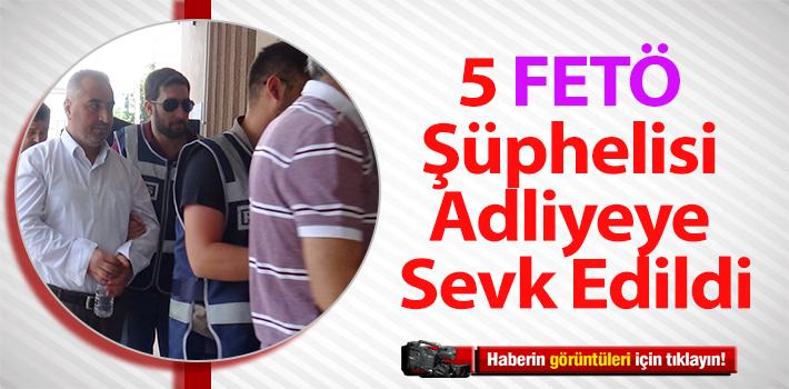 GÖZALTINA ALINAN 5 FETÖ ŞÜPHELİSİ ADLİYEYE SEVK EDİLDİ