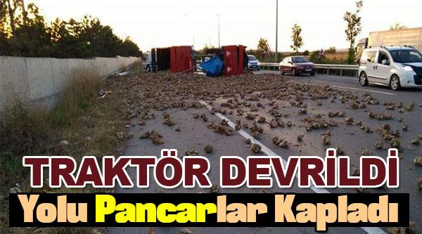 TRAKTÖR DEVRİLDİ, YOLU PANCARLAR KAPLADI