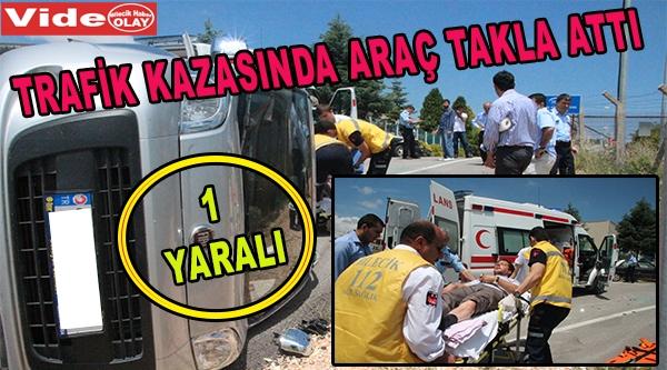 TRAFİK KAZASINDA ARAÇ TAKLA ATTI 1 YARALI