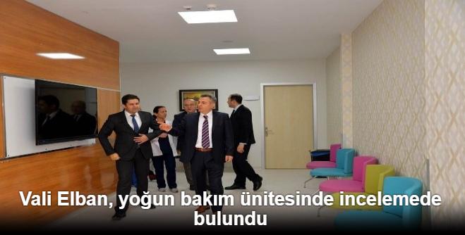 VALİ ELBAN, YOĞUN BAKIM ÜNİTESİNDE İNCELEMELERDE BULUNDU